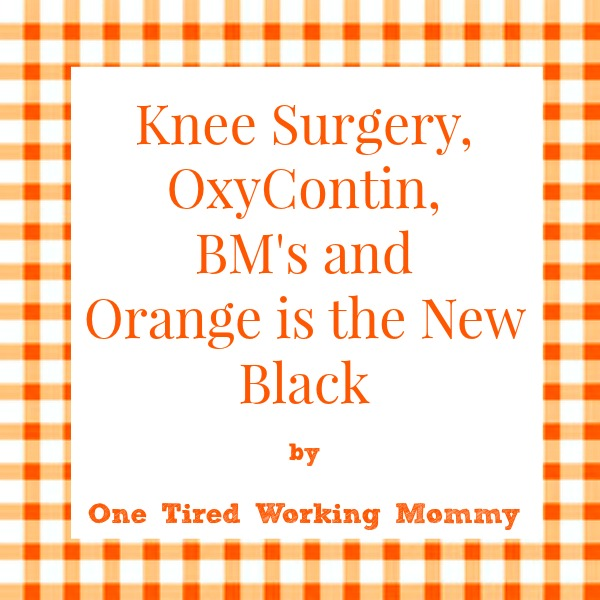 Knee Surgery, OxyContin, BM's and Orange is the New Black